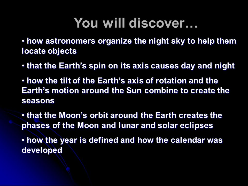 In You will discover… how astronomers organize the night sky to help them locate objects. that the Earth's spin on its axis causes day and night.