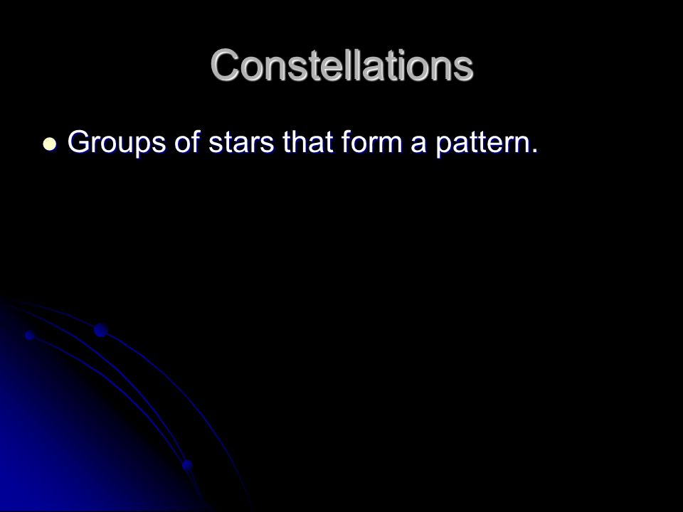 Constellations Groups of stars that form a pattern.
