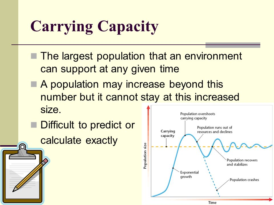 Carrying Capacity The largest population that an environment can support at any given time.