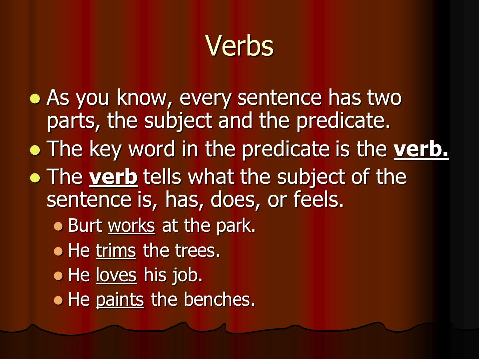Verbs As you know, every sentence has two parts, the subject and the predicate. The key word in the predicate is the verb.