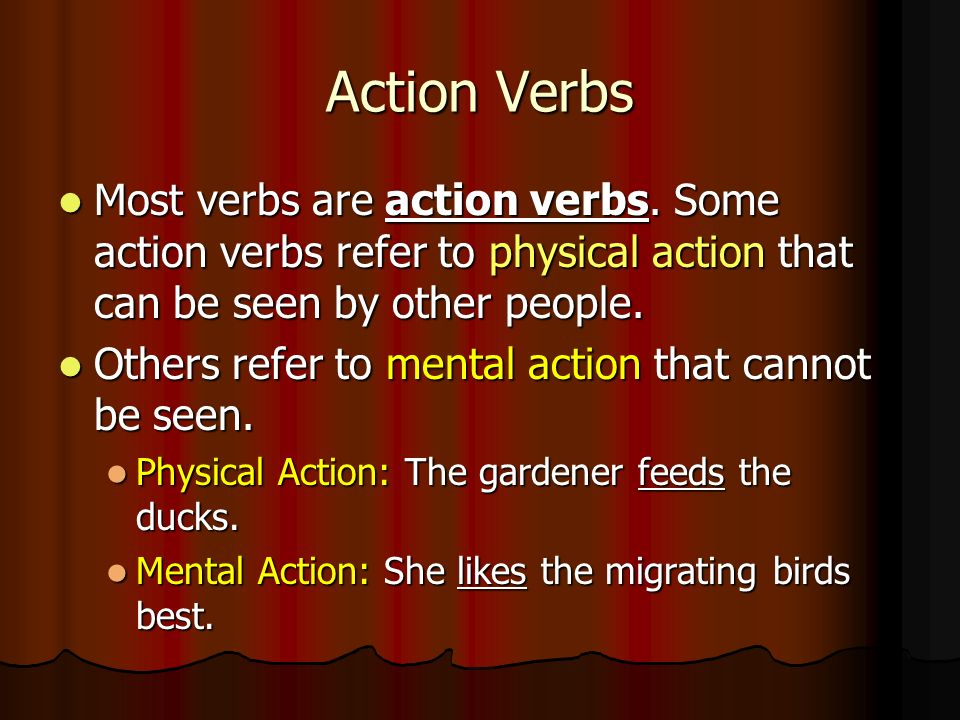 Action Verbs Most verbs are action verbs. Some action verbs refer to physical action that can be seen by other people.