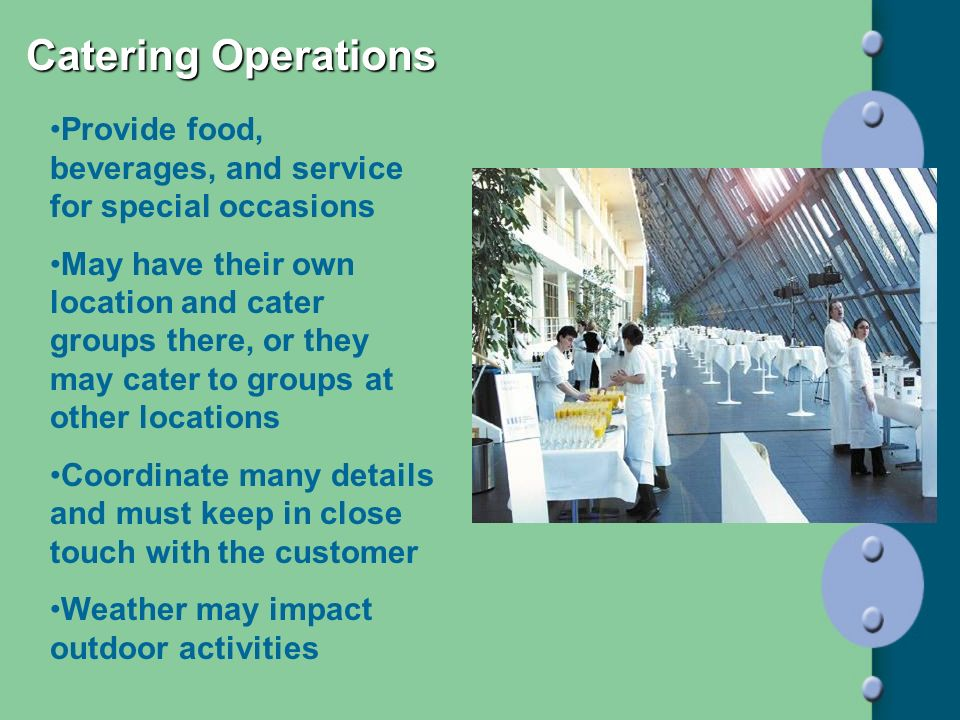 Catering Operations Provide food, beverages, and service for special occasions.