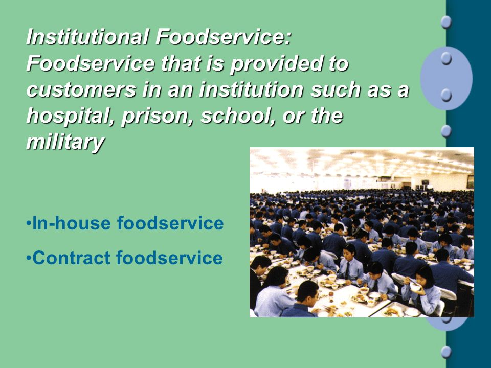 Institutional Foodservice: Foodservice that is provided to customers in an institution such as a hospital, prison, school, or the military