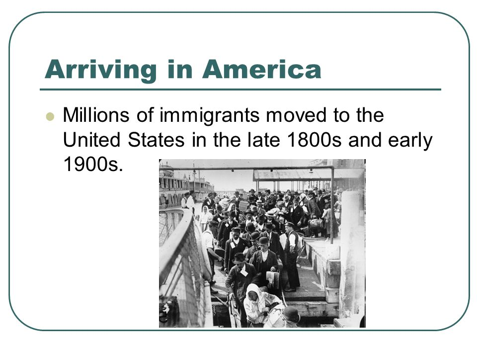 Arriving in America Millions of immigrants moved to the United States in the late 1800s and early 1900s.