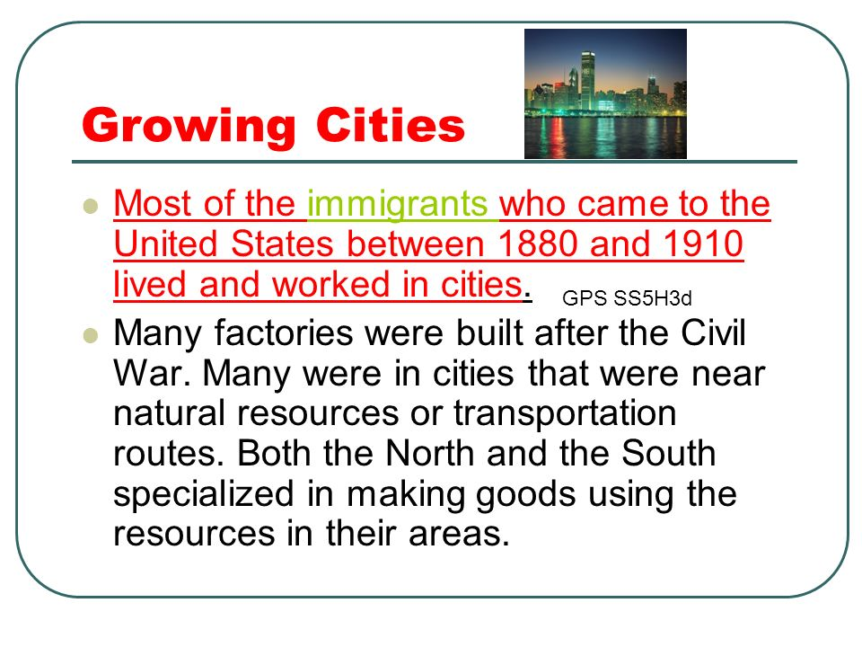 Growing Cities Most of the immigrants who came to the United States between 1880 and 1910 lived and worked in cities.