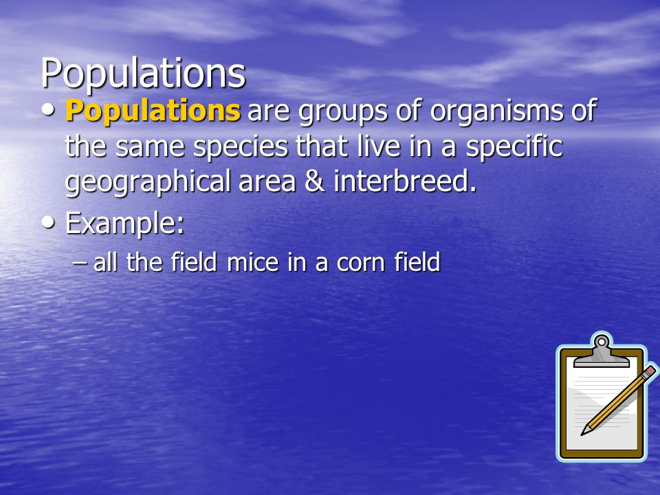 Populations Populations are groups of organisms of the same species that live in a specific geographical area & interbreed.