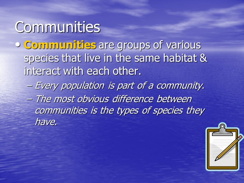 Communities Communities are groups of various species that live in the same habitat & interact with each other.