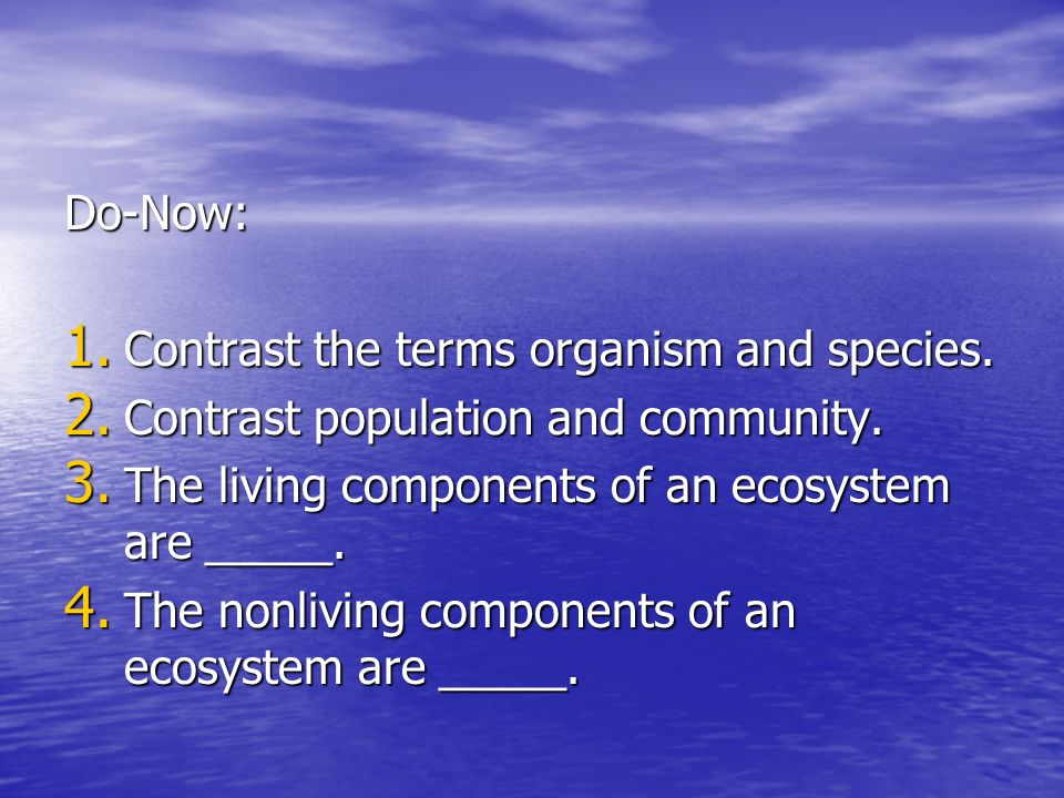 Do-Now: Contrast the terms organism and species. Contrast population and community. The living components of an ecosystem are _____.