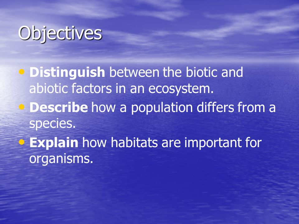 Objectives Distinguish between the biotic and abiotic factors in an ecosystem. Describe how a population differs from a species.