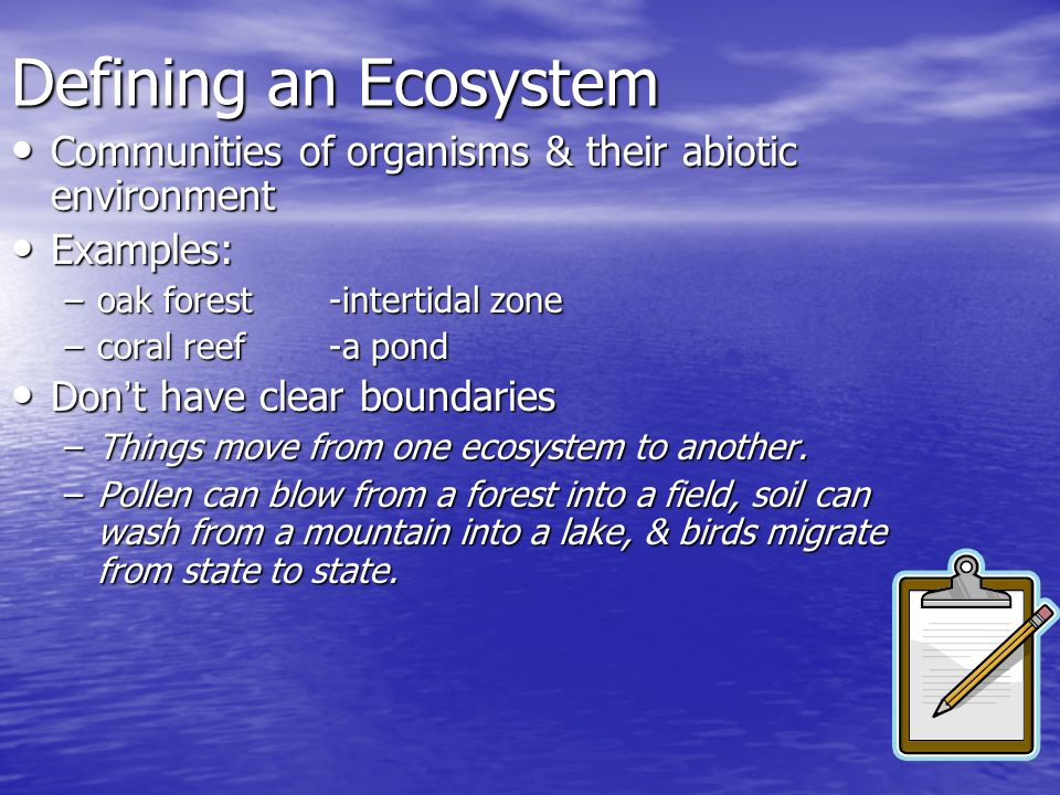 Defining an Ecosystem Communities of organisms & their abiotic environment. Examples: oak forest -intertidal zone.