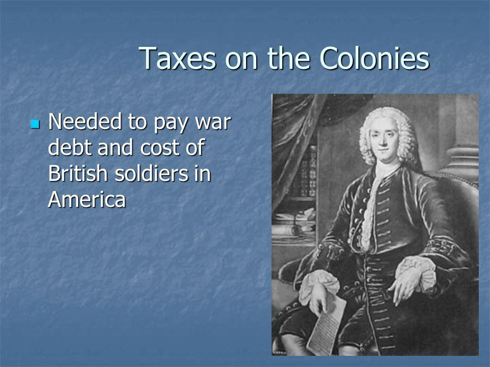 Taxes on the Colonies Needed to pay war debt and cost of British soldiers in America