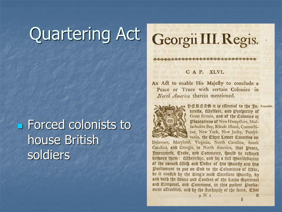 Quartering Act Forced colonists to house British soldiers