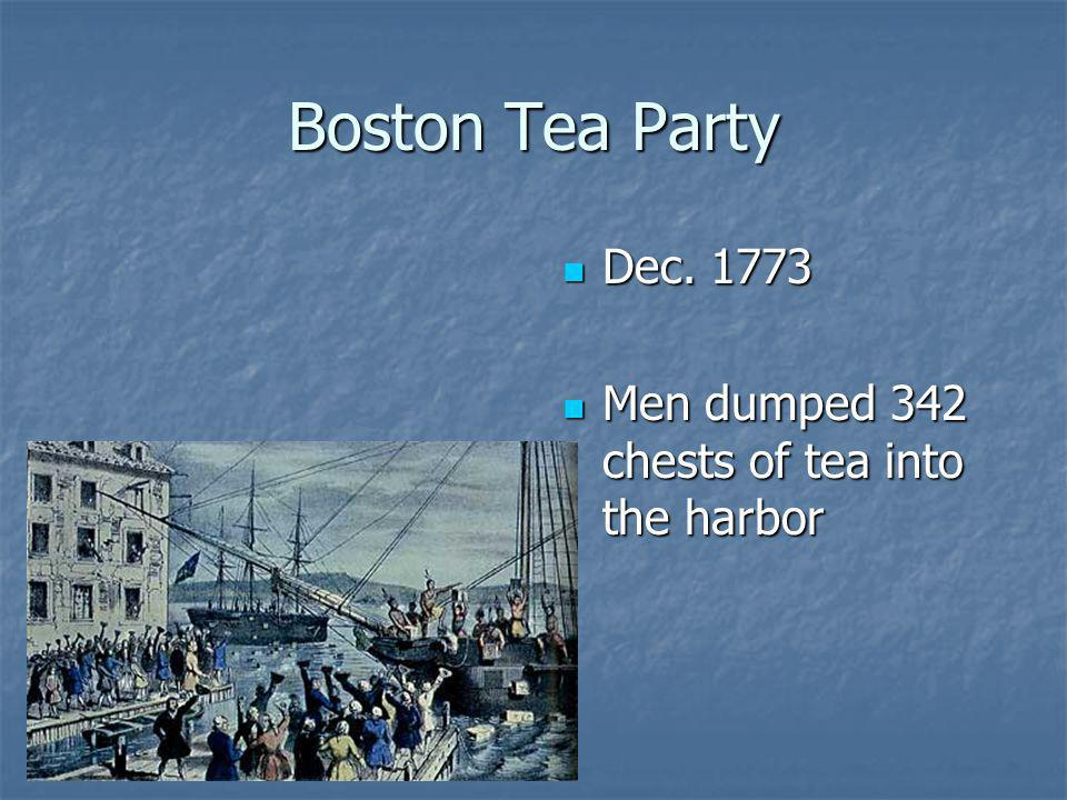 Boston Tea Party Dec. 1773 Men dumped 342 chests of tea into the harbor