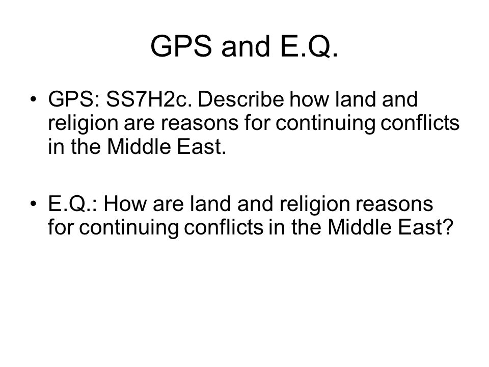 GPS and E.Q. GPS: SS7H2c. Describe how land and religion are reasons for continuing conflicts in the Middle East.