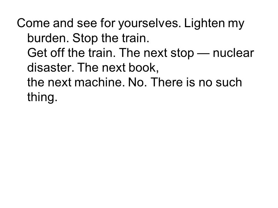 Come and see for yourselves. Lighten my burden. Stop the train