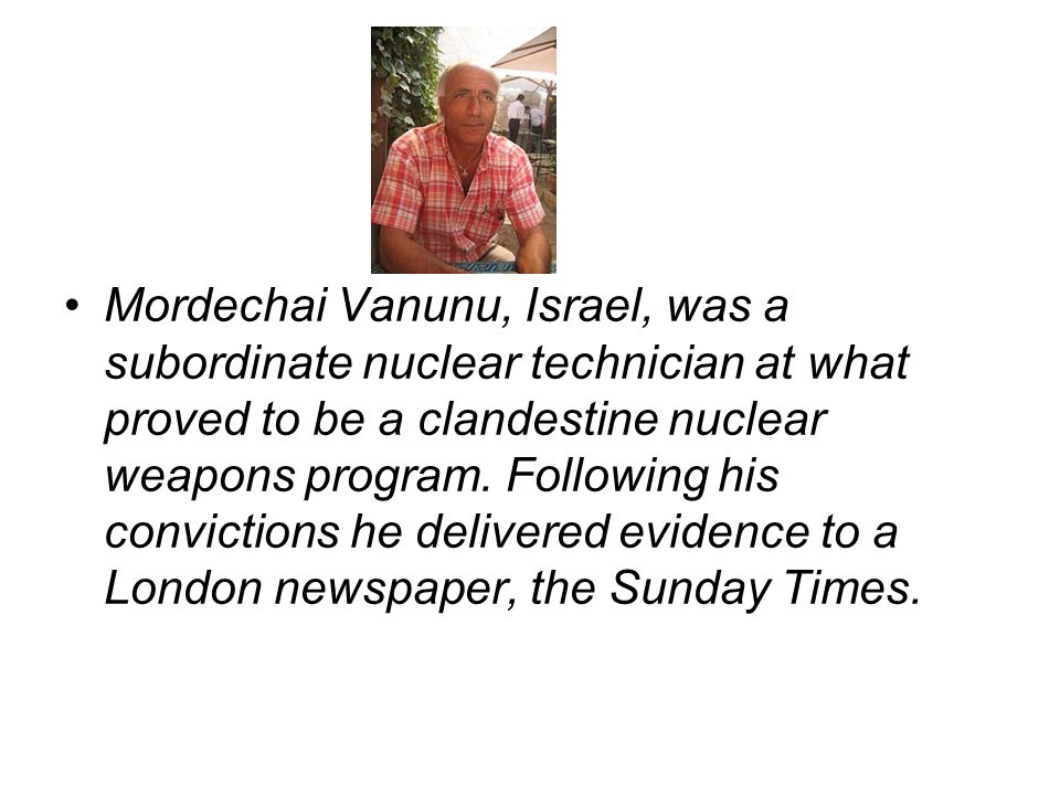 Mordechai Vanunu, Israel, was a subordinate nuclear technician at what proved to be a clandestine nuclear weapons program.