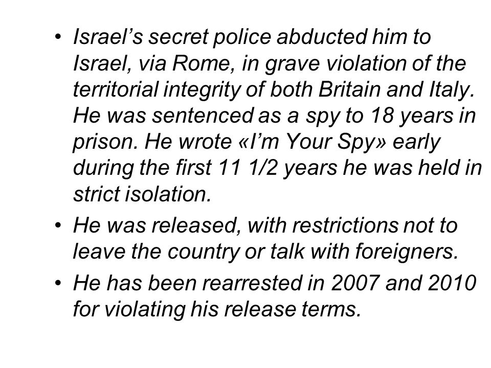 Israel's secret police abducted him to Israel, via Rome, in grave violation of the territorial integrity of both Britain and Italy. He was sentenced as a spy to 18 years in prison. He wrote «I'm Your Spy» early during the first 11 1/2 years he was held in strict isolation.