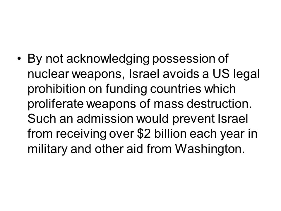 By not acknowledging possession of nuclear weapons, Israel avoids a US legal prohibition on funding countries which proliferate weapons of mass destruction.