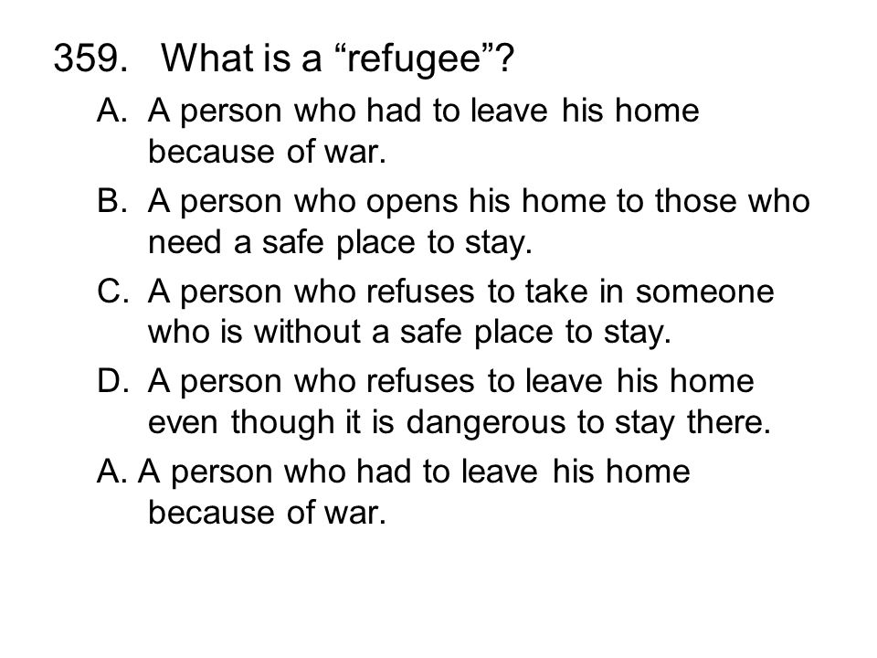 359. What is a refugee A person who had to leave his home because of war. A person who opens his home to those who need a safe place to stay.