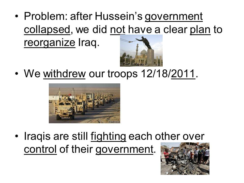 Problem: after Hussein's government collapsed, we did not have a clear plan to reorganize Iraq.