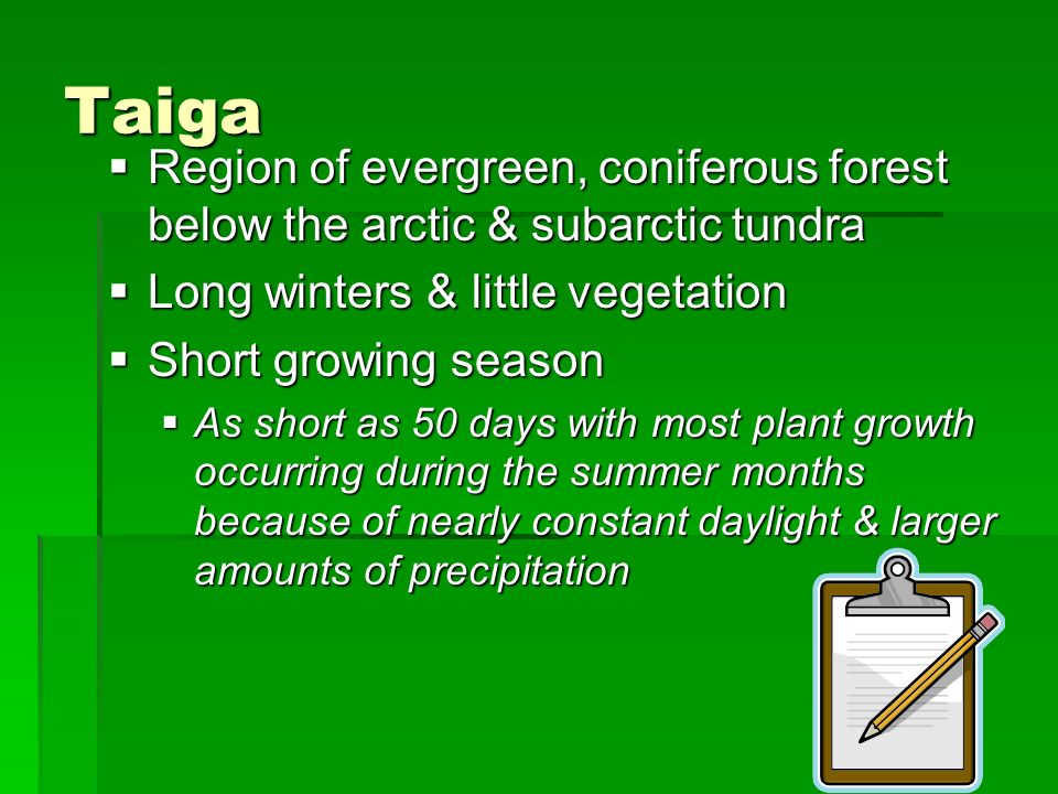 Taiga Region of evergreen, coniferous forest below the arctic & subarctic tundra. Long winters & little vegetation.