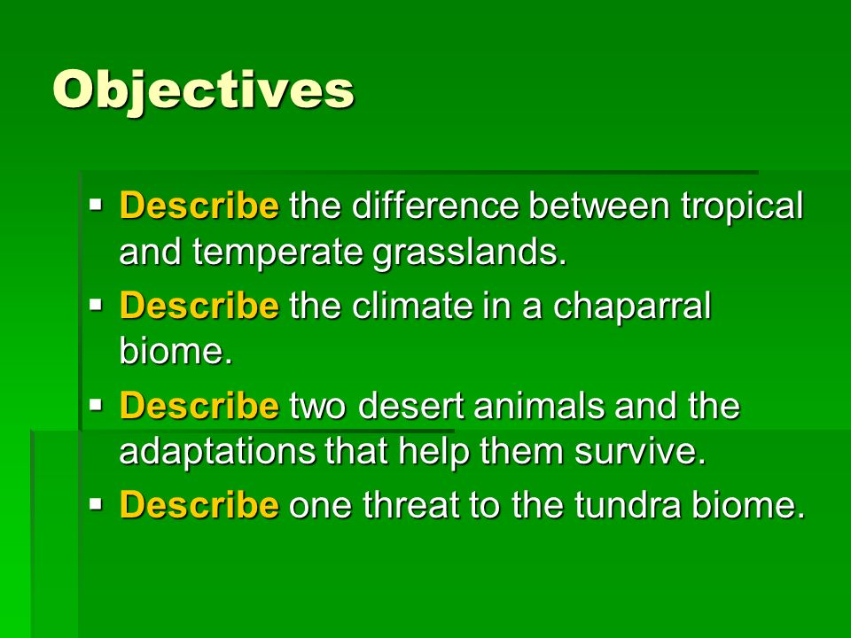 Objectives Describe the difference between tropical and temperate grasslands. Describe the climate in a chaparral biome.