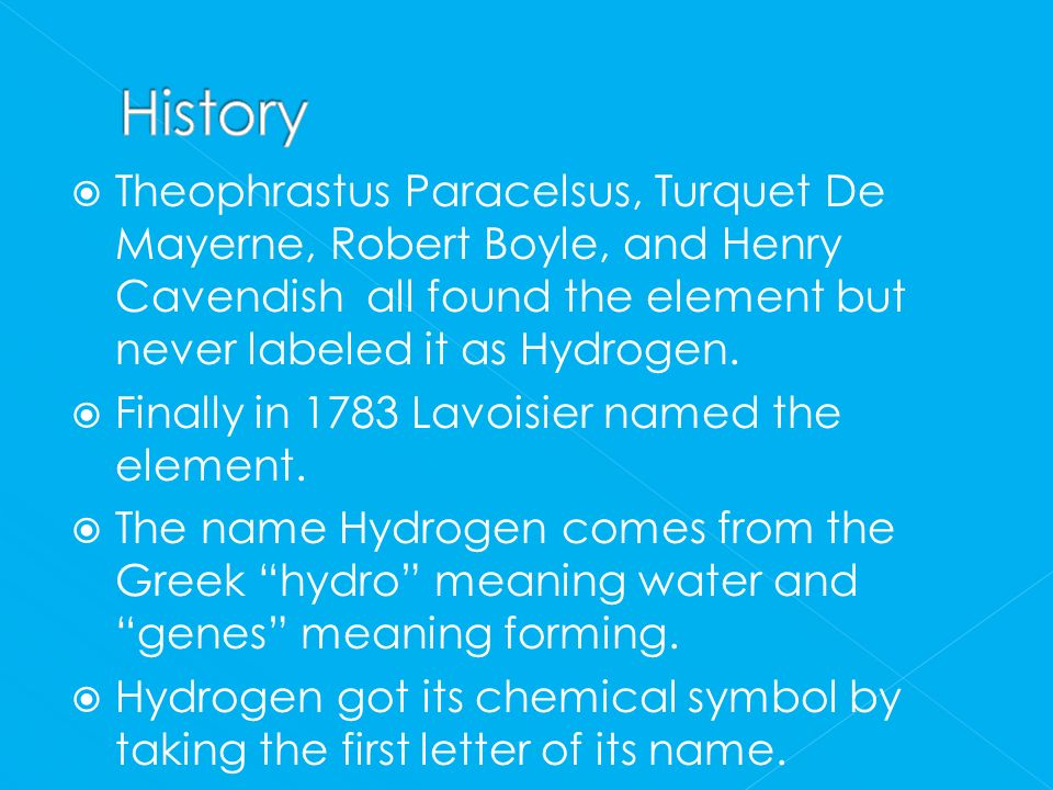 History Theophrastus Paracelsus, Turquet De Mayerne, Robert Boyle, and Henry Cavendish all found the element but never labeled it as Hydrogen.