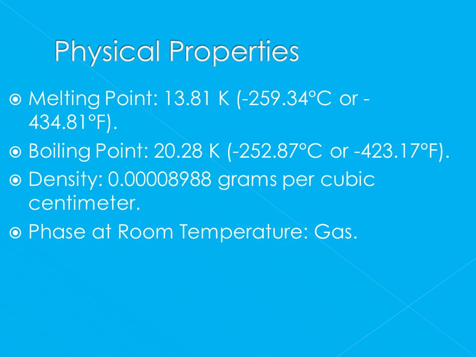 Physical Properties Melting Point: 13.81 K (-259.34°C or -434.81°F).