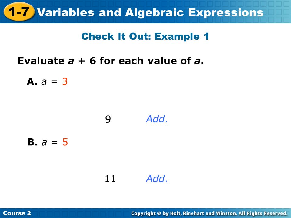 Check It Out: Example 1 Evaluate a + 6 for each value of a. A. a = 3 9 Add. B. a = 5 11 Add.