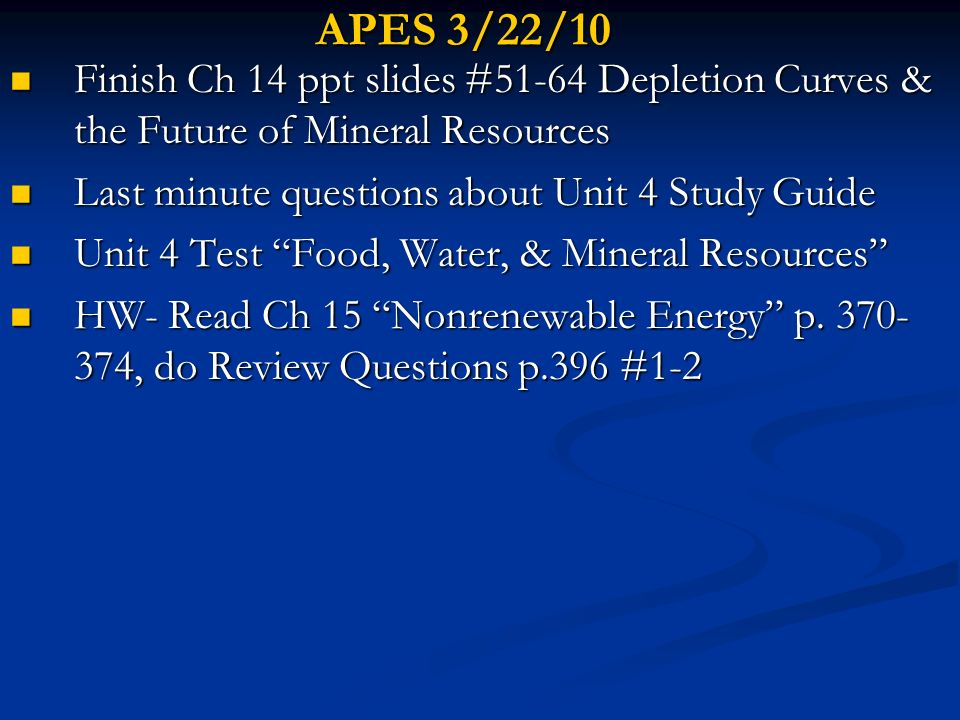 APES 3/22/10 Finish Ch 14 ppt slides #51-64 Depletion Curves & the Future of Mineral Resources. Last minute questions about Unit 4 Study Guide.