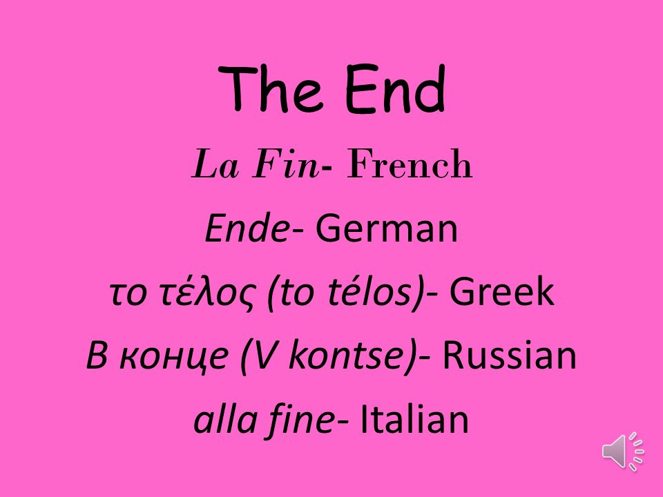 The End La Fin- French Ende- German το τέλος (to télos)- Greek