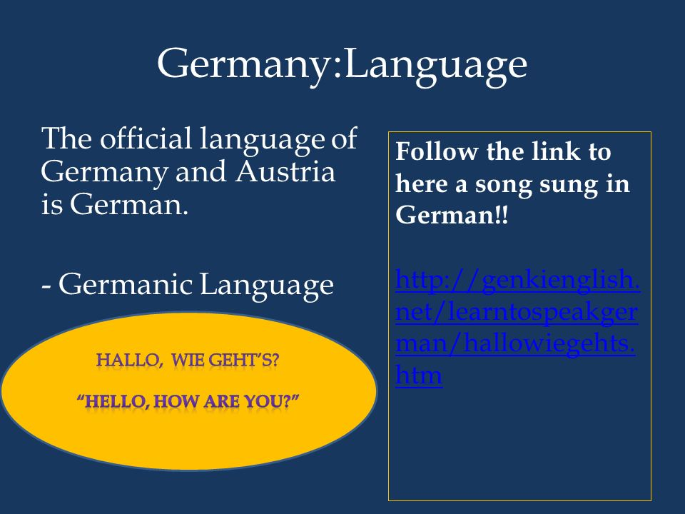 Germany:Language The official language of Germany and Austria is German. - Germanic Language Follow the link to here a song sung in German!!