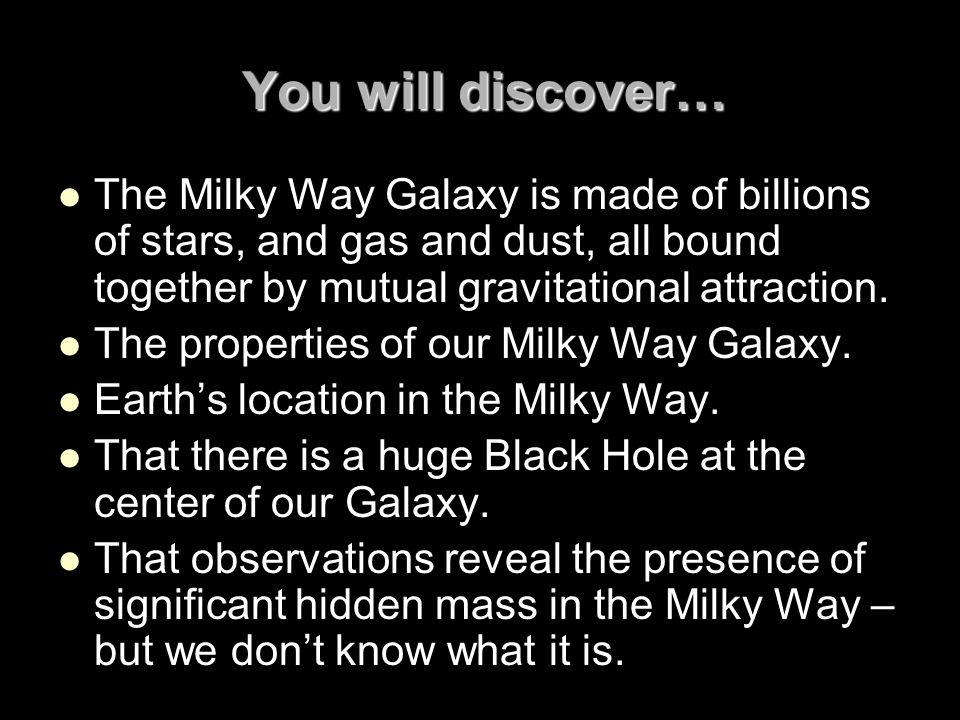 You will discover… The Milky Way Galaxy is made of billions of stars, and gas and dust, all bound together by mutual gravitational attraction.
