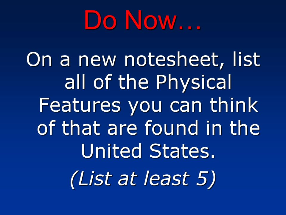 Do Now… On a new notesheet, list all of the Physical Features you can think of that are found in the United States.