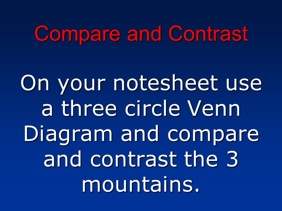 Compare and ContrastOn your notesheet use a three circle Venn Diagram and compare and contrast the 3 mountains.