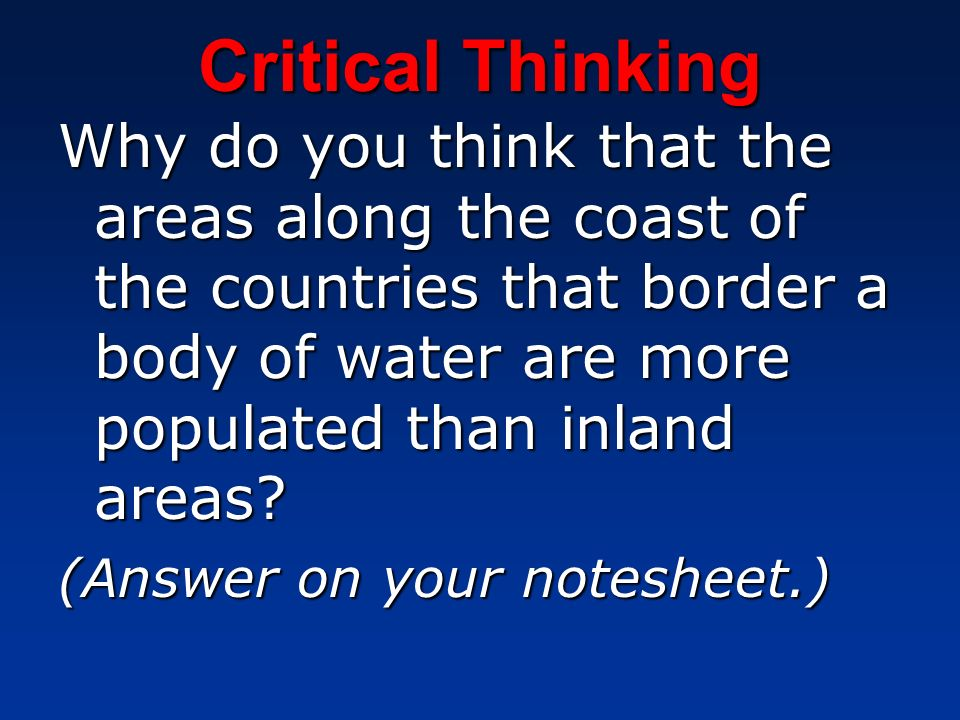 Critical Thinking Why do you think that the areas along the coast of the countries that border a body of water are more populated than inland areas