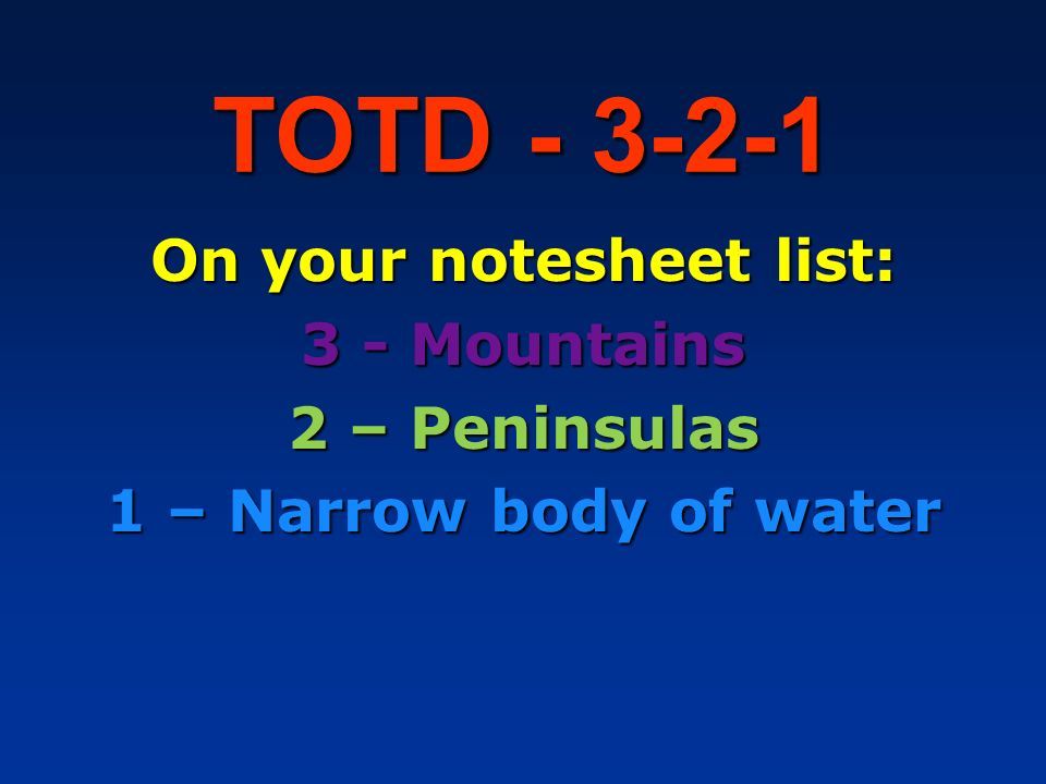 TOTD - 3-2-1 On your notesheet list: 3 - Mountains 2 – Peninsulas 1 – Narrow body of water