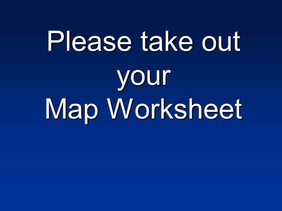 Please take out your Map Worksheet