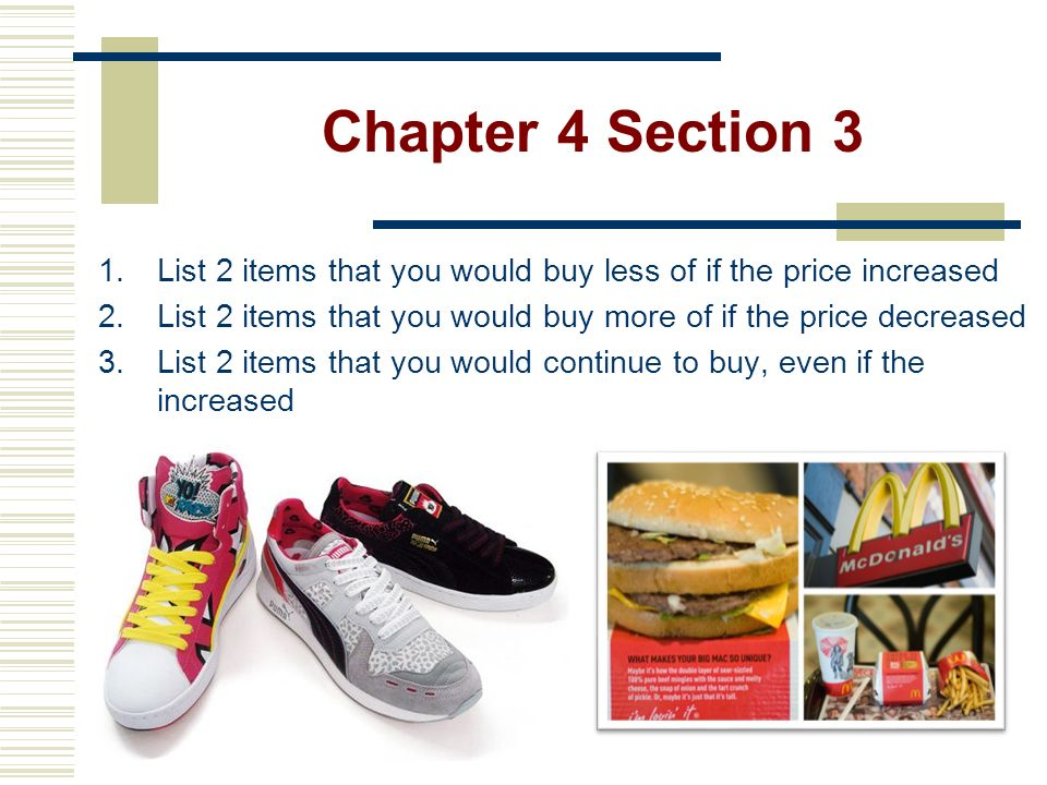 Chapter 4 Section 3 List 2 items that you would buy less of if the price increased. List 2 items that you would buy more of if the price decreased.