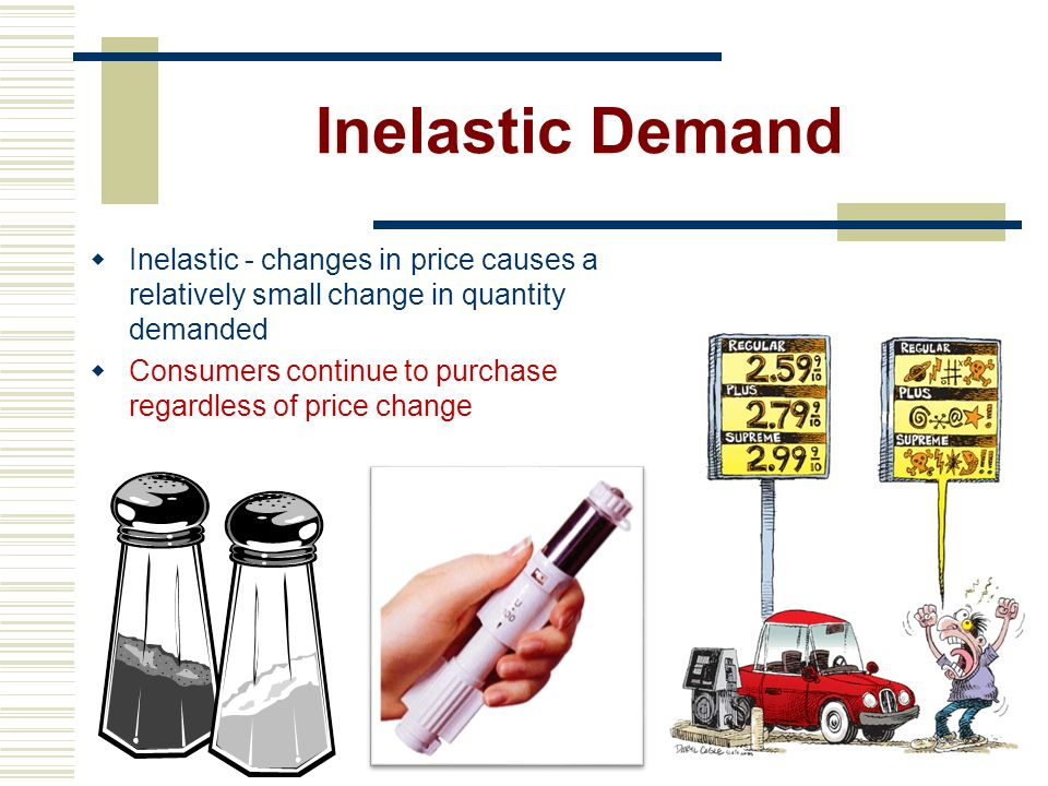 Inelastic Demand Inelastic - changes in price causes a relatively small change in quantity demanded.