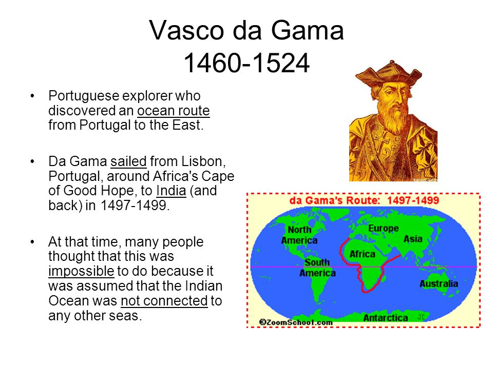 Vasco da Gama 1460-1524 Portuguese explorer who discovered an ocean route from Portugal to the East.