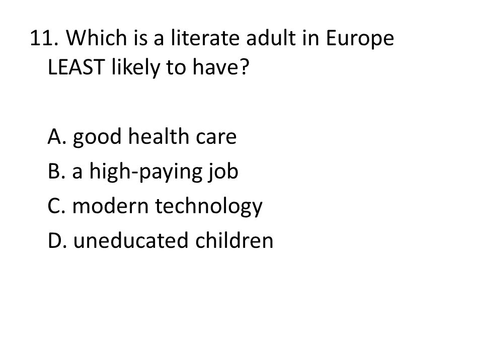 11. Which is a literate adult in Europe LEAST likely to have. A