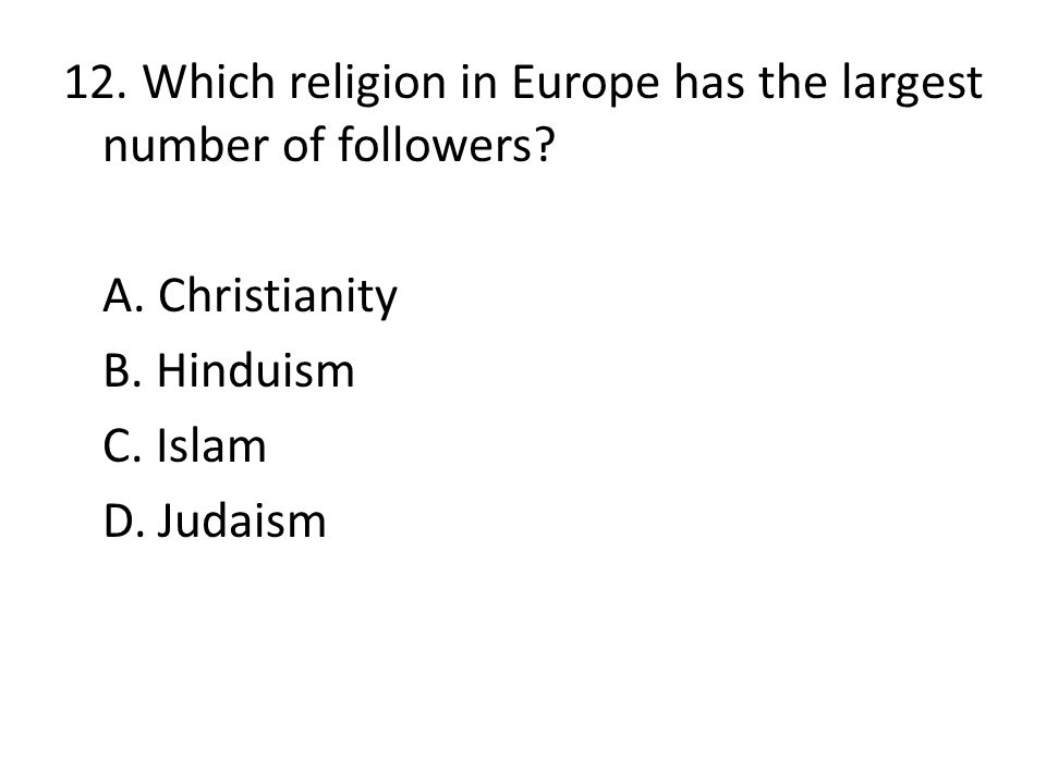 12. Which religion in Europe has the largest number of followers. A