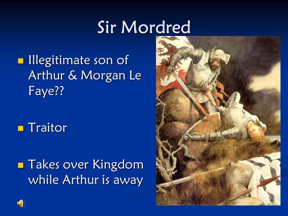 Sir Mordred Illegitimate son of Arthur & Morgan Le Faye Traitor