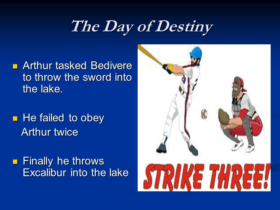 The Day of Destiny Arthur tasked Bedivere to throw the sword into the lake. He failed to obey. Arthur twice.