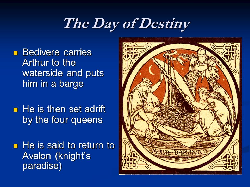 The Day of Destiny Bedivere carries Arthur to the waterside and puts him in a barge. He is then set adrift by the four queens.
