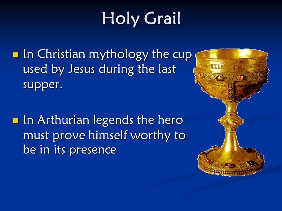 Holy Grail In Christian mythology the cup used by Jesus during the last supper.