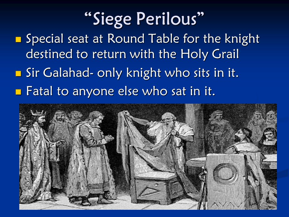 Siege Perilous Special seat at Round Table for the knight destined to return with the Holy Grail.