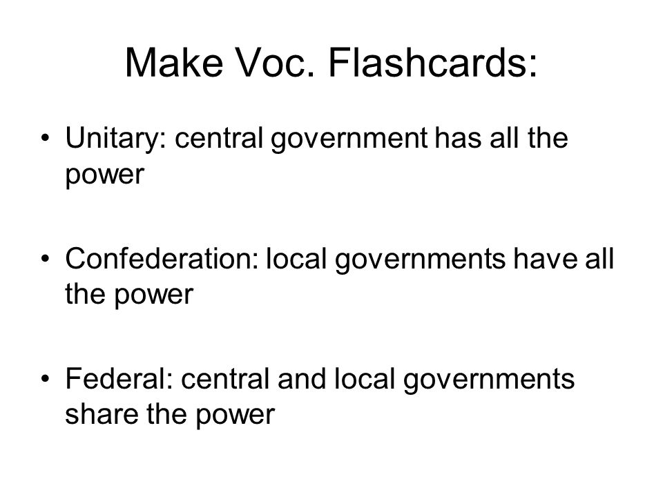 Make Voc. Flashcards: Unitary: central government has all the power