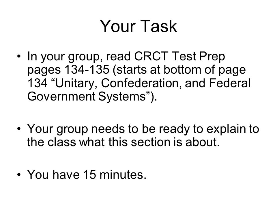 Your Task In your group, read CRCT Test Prep pages 134-135 (starts at bottom of page 134 Unitary, Confederation, and Federal Government Systems ).